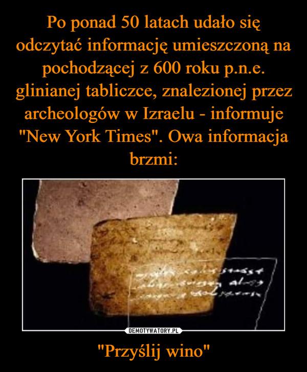 """Po ponad 50 latach udało się odczytać informację umieszczoną na pochodzącej z 600 roku p.n.e. glinianej tabliczce, znalezionej przez archeologów w Izraelu - informuje """"New York Times"""". Owa informacja brzmi: """"Przyślij wino"""""""