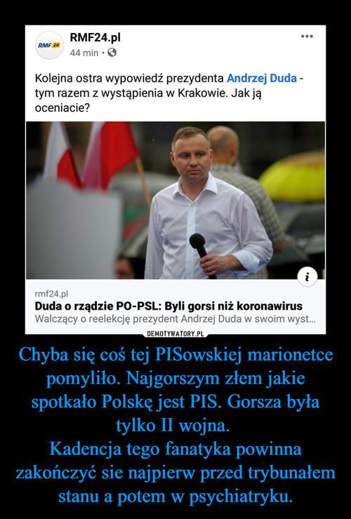 Chyba się coś tej PISowskiej marionetce pomyliło. Najgorszym złem jakie spotkało Polskę jest PIS. Gorsza była tylko II wojna.  Kadencja tego fanatyka powinna zakończyć sie najpierw przed trybunałem stanu a potem w psychiatryku.