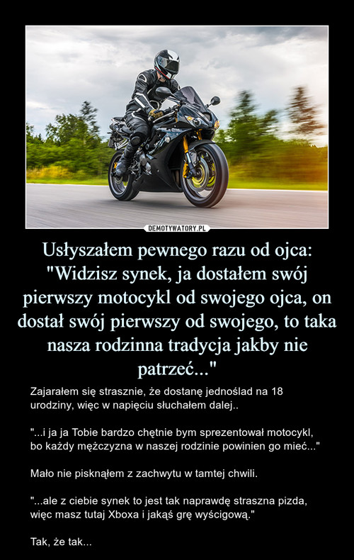 """Usłyszałem pewnego razu od ojca: """"Widzisz synek, ja dostałem swój pierwszy motocykl od swojego ojca, on dostał swój pierwszy od swojego, to taka nasza rodzinna tradycja jakby nie patrzeć..."""""""