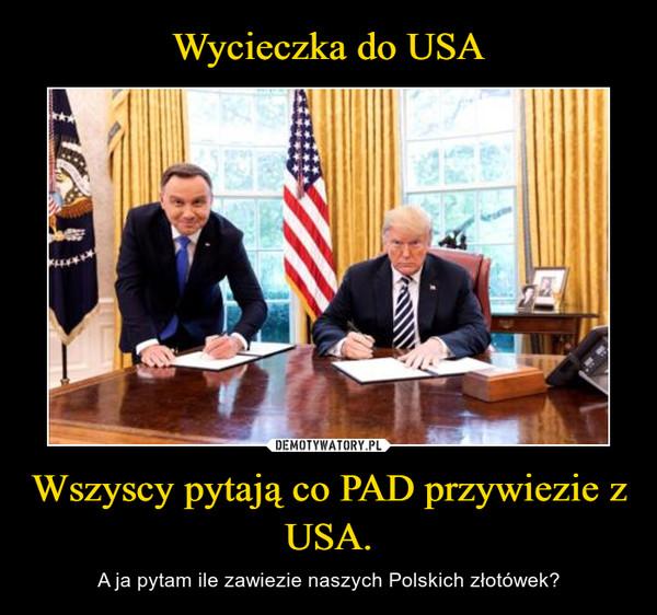 Wszyscy pytają co PAD przywiezie z USA. – A ja pytam ile zawiezie naszych Polskich złotówek?