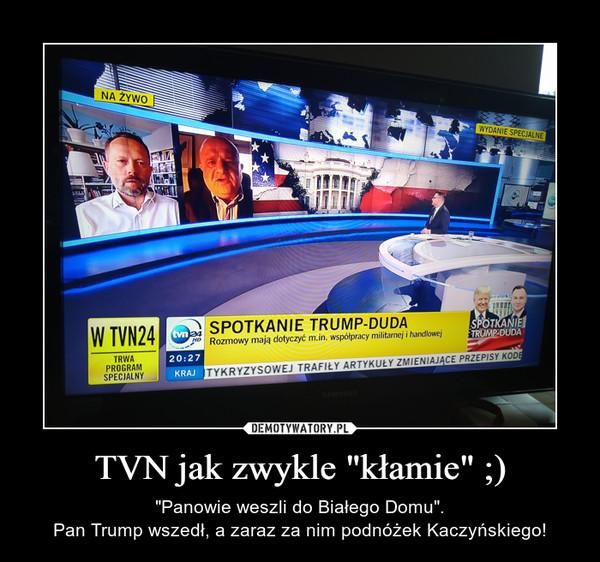 """TVN jak zwykle """"kłamie"""" ;) – """"Panowie weszli do Białego Domu"""".Pan Trump wszedł, a zaraz za nim podnóżek Kaczyńskiego!"""