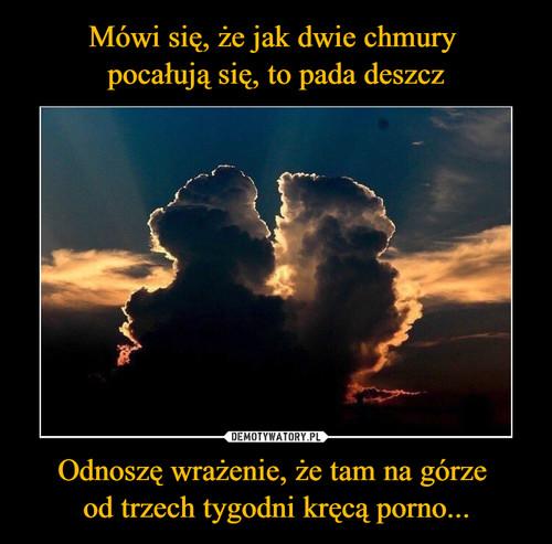 Mówi się, że jak dwie chmury  pocałują się, to pada deszcz Odnoszę wrażenie, że tam na górze  od trzech tygodni kręcą porno...
