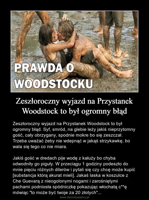 """Zeszłoroczny wyjazd na Przystanek Woodstock to był ogromny błąd – Zeszłoroczny wyjazd na Przystanek Woodstock to był ogromny błąd. Syf, smród, na glebie leży jakiś nieprzytomny gość, cały obrzygany, spodnie mokre bo się zeszczał. Trzeba uważać żeby nie wdepnąć w jakąś strzykawkę, bo wala się tego co nie miara.Jakiś gość w dredach pije wodę z kałuży bo chyba odwodniły go piguły. W przeciągu 1 godziny podeszło do mnie pięciu różnych dilerów i pytali się czy chcę może kupić [substancja którą akurat mieli]. Jakaś laska w koszulce z Che Guevarą z nieogolonymi nogami i zarośniętymi pachami podniosła spódniczkę pokazując włochatą c**ę mówiąc """"to może być twoje za 20 złotych""""..."""