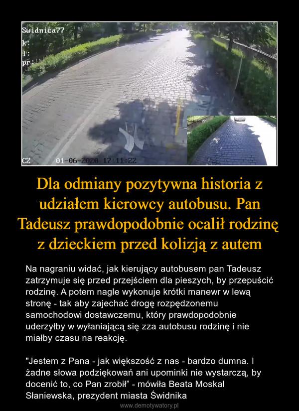 """Dla odmiany pozytywna historia z udziałem kierowcy autobusu. Pan Tadeusz prawdopodobnie ocalił rodzinę z dzieckiem przed kolizją z autem – Na nagraniu widać, jak kierujący autobusem pan Tadeusz zatrzymuje się przed przejściem dla pieszych, by przepuścić rodzinę. A potem nagle wykonuje krótki manewr w lewą stronę - tak aby zajechać drogę rozpędzonemu samochodowi dostawczemu, który prawdopodobnie uderzyłby w wyłaniającą się zza autobusu rodzinę i nie miałby czasu na reakcję.""""Jestem z Pana - jak większość z nas - bardzo dumna. I żadne słowa podziękowań ani upominki nie wystarczą, by docenić to, co Pan zrobił"""" - mówiła Beata Moskal Słaniewska, prezydent miasta Świdnika"""