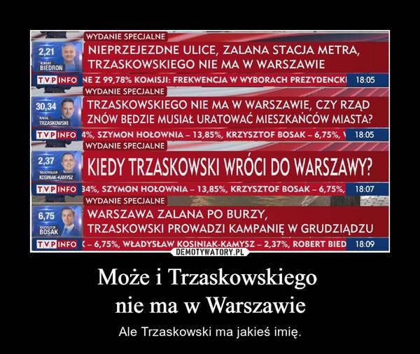 Może i Trzaskowskiego nie ma w Warszawie – Ale Trzaskowski ma jakieś imię.