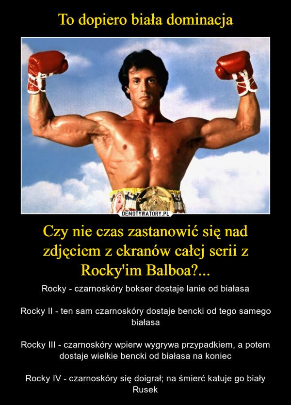 Czy nie czas zastanowić się nad zdjęciem z ekranów całej serii z Rocky'im Balboa?... – Rocky - czarnoskóry bokser dostaje lanie od białasaRocky II - ten sam czarnoskóry dostaje bencki od tego samego białasaRocky III - czarnoskóry wpierw wygrywa przypadkiem, a potem dostaje wielkie bencki od białasa na koniecRocky IV - czarnoskóry się doigrał; na śmierć katuje go biały Rusek