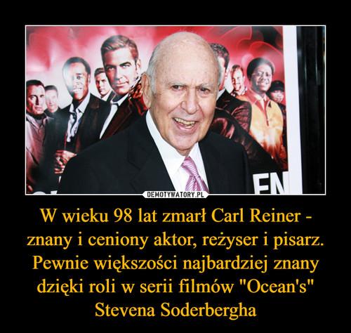 """W wieku 98 lat zmarł Carl Reiner - znany i ceniony aktor, reżyser i pisarz. Pewnie większości najbardziej znany dzięki roli w serii filmów """"Ocean's"""" Stevena Soderbergha"""