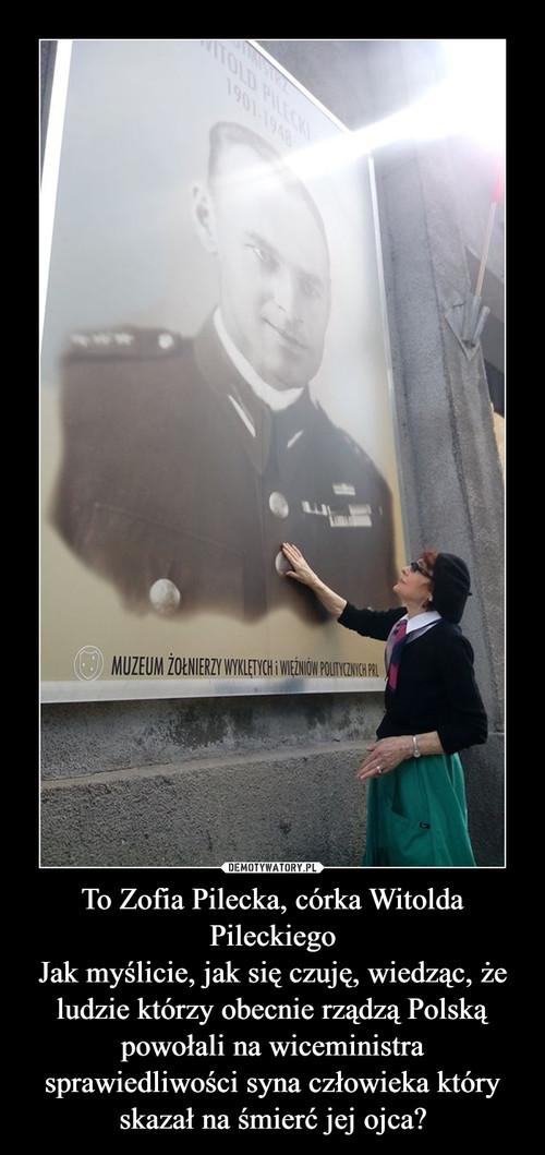 To Zofia Pilecka, córka Witolda Pileckiego Jak myślicie, jak się czuję, wiedząc, że ludzie którzy obecnie rządzą Polską powołali na wiceministra sprawiedliwości syna człowieka który skazał na śmierć jej ojca?