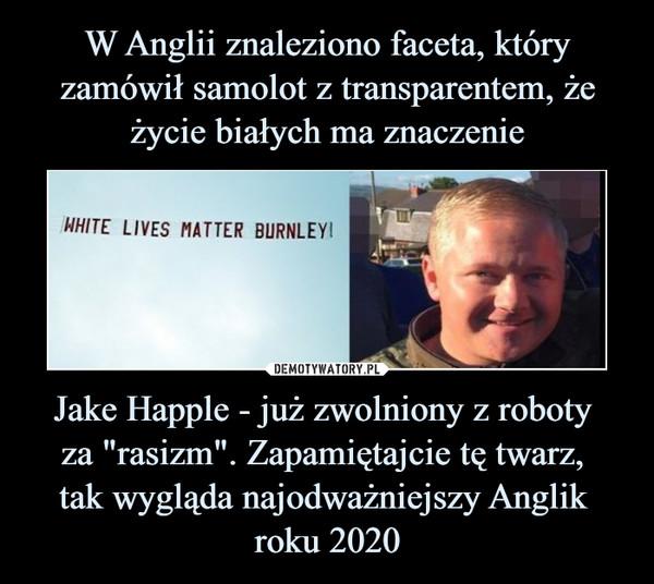 """Jake Happle - już zwolniony z roboty za """"rasizm"""". Zapamiętajcie tę twarz, tak wygląda najodważniejszy Anglik roku 2020 –"""