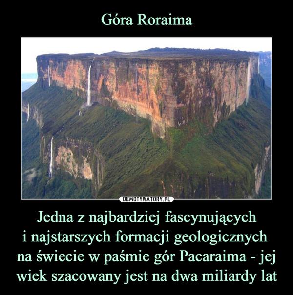 Jedna z najbardziej fascynującychi najstarszych formacji geologicznych na świecie w paśmie gór Pacaraima - jej wiek szacowany jest na dwa miliardy lat –