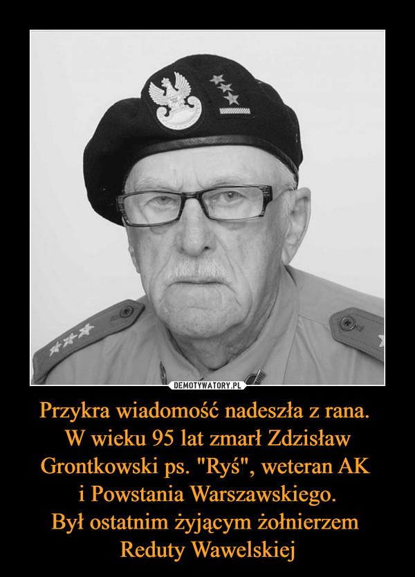 """Przykra wiadomość nadeszła z rana. W wieku 95 lat zmarł Zdzisław Grontkowski ps. """"Ryś"""", weteran AK i Powstania Warszawskiego.Był ostatnim żyjącym żołnierzem Reduty Wawelskiej –"""