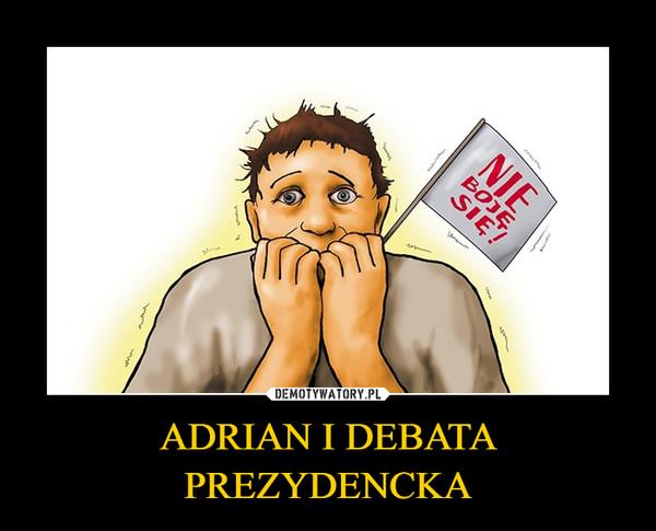 ADRIAN I DEBATA PREZYDENCKA –