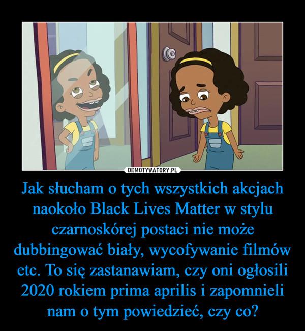 Jak słucham o tych wszystkich akcjach naokoło Black Lives Matter w stylu czarnoskórej postaci nie może dubbingować biały, wycofywanie filmów etc. To się zastanawiam, czy oni ogłosili 2020 rokiem prima aprilis i zapomnieli nam o tym powiedzieć, czy co? –