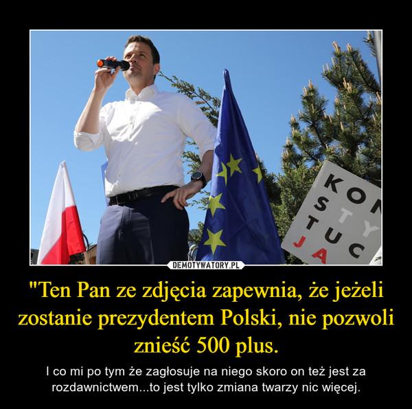 """""""Ten Pan ze zdjęcia zapewnia, że jeżeli zostanie prezydentem Polski, nie pozwoli znieść 500 plus. – I co mi po tym że zagłosuje na niego skoro on też jest za rozdawnictwem...to jest tylko zmiana twarzy nic więcej."""