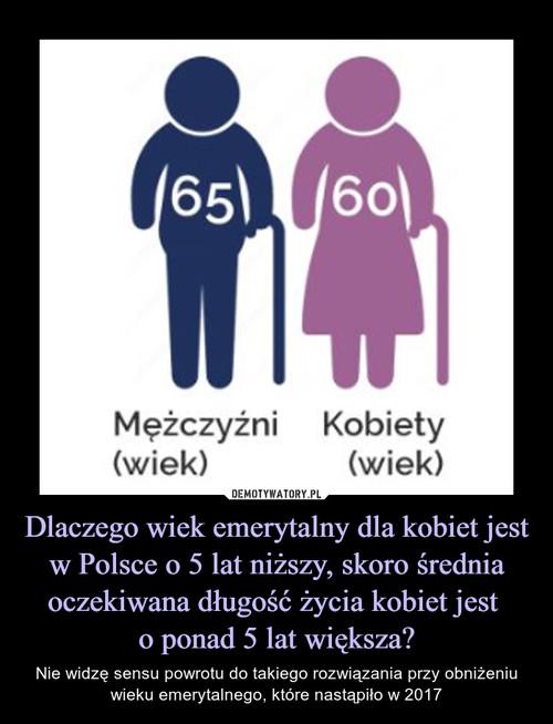 Dlaczego wiek emerytalny dla kobiet jest w Polsce o 5 lat niższy, skoro średnia oczekiwana długość życia kobiet jest  o ponad 5 lat większa?