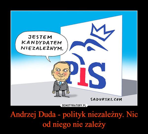 Andrzej Duda - polityk niezależny. Nic od niego nie zależy –