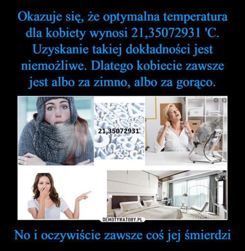Okazuje się, że optymalna temperatura dla kobiety wynosi 21,35072931 'C. Uzyskanie takiej dokładności jest niemożliwe. Dlatego kobiecie zawsze jest albo za zimno, albo za gorąco. No i oczywiście zawsze coś jej śmierdzi