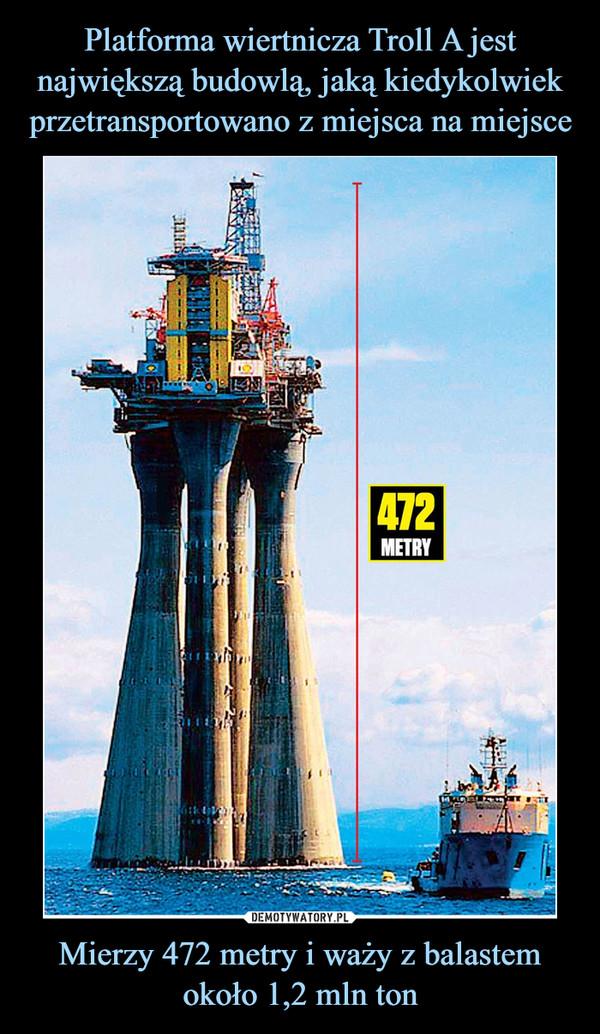 Mierzy 472 metry i waży z balastem około 1,2 mln ton –