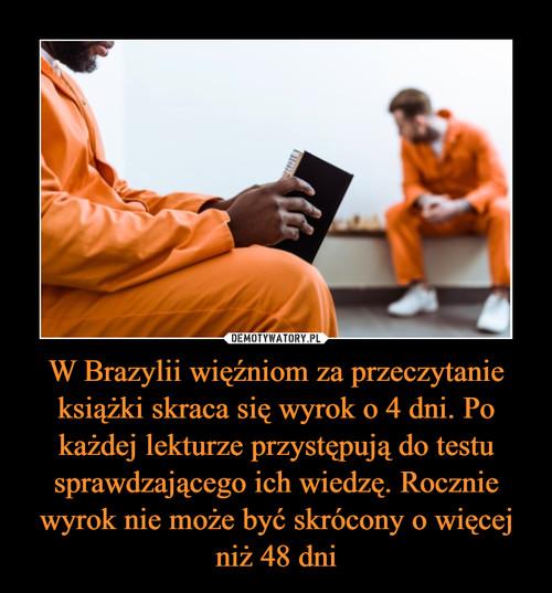 W Brazylii więźniom za przeczytanie książki skraca się wyrok o 4 dni. Po każdej lekturze przystępują do testu sprawdzającego ich wiedzę. Rocznie wyrok nie może być skrócony o więcej niż 48 dni