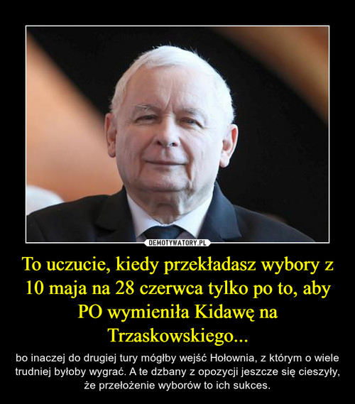 To uczucie, kiedy przekładasz wybory z 10 maja na 28 czerwca tylko po to, aby PO wymieniła Kidawę na Trzaskowskiego...