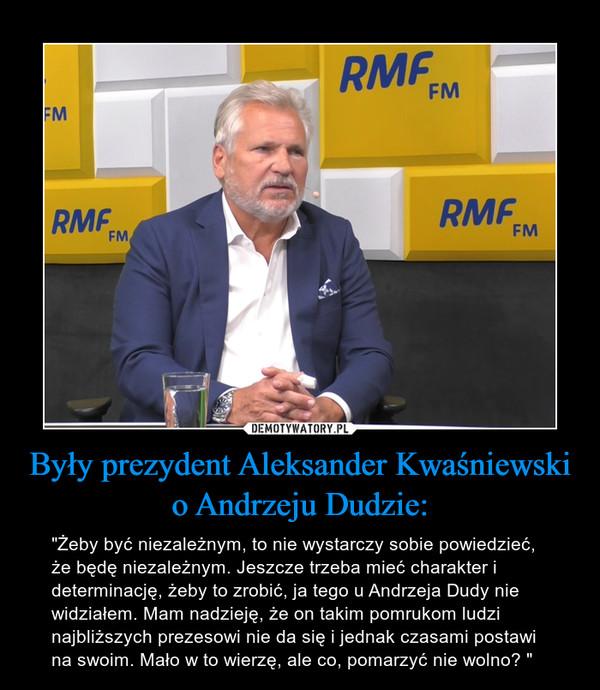 """Były prezydent Aleksander Kwaśniewski o Andrzeju Dudzie: – """"Żeby być niezależnym, to nie wystarczy sobie powiedzieć, że będę niezależnym. Jeszcze trzeba mieć charakter i determinację, żeby to zrobić, ja tego u Andrzeja Dudy nie widziałem. Mam nadzieję, że on takim pomrukom ludzi najbliższych prezesowi nie da się i jednak czasami postawi na swoim. Mało w to wierzę, ale co, pomarzyć nie wolno? """""""