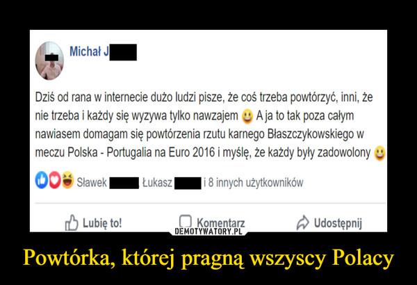 Powtórka, której pragną wszyscy Polacy –  Michał Dziś od rana w internecie dużo ludzi pisze, że coś trzeba powtórzyć, inni, że nie trzeba i każdy wyzywa się nawzajem. A ja to tak poza całym nawiasem domagam się powtórzenia rzutu karnego Błaszczykowskiego w meczu Polska-Portugalia na Euro 2016 i myślę, że każdy byłby zadowolony