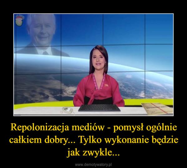 Repolonizacja mediów - pomysł ogólnie całkiem dobry... Tylko wykonanie będzie jak zwykle... –
