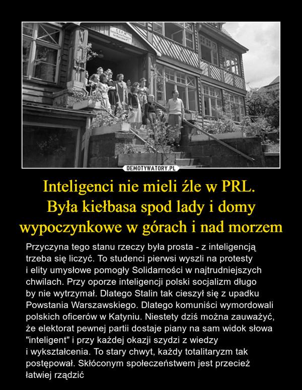 Inteligenci nie mieli źle w PRL.  Była kiełbasa spod lady i domy wypoczynkowe w górach i nad morzem