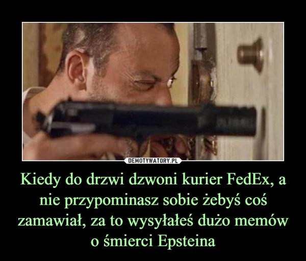 Kiedy do drzwi dzwoni kurier FedEx, a nie przypominasz sobie żebyś coś zamawiał, za to wysyłałeś dużo memów o śmierci Epsteina –