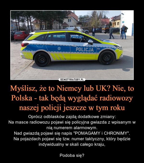 """Myślisz, że to Niemcy lub UK? Nie, to Polska - tak będą wyglądać radiowozy naszej policji jeszcze w tym roku – Oprócz odblasków zajdą dodatkowe zmiany:Na masce radiowozu pojawi się policyjna gwiazda z wpisanym w nią numerem alarmowym.Nad gwiazdą pojawi się napis """"POMAGAMY i CHRONIMY"""".Na pojazdach pojawi się tzw. numer taktyczny, który będzie indywidualny w skali całego kraju,Podoba się?"""
