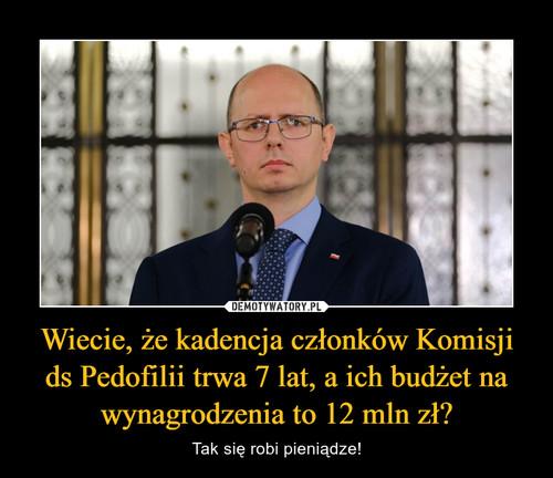 Wiecie, że kadencja członków Komisji ds Pedofilii trwa 7 lat, a ich budżet na wynagrodzenia to 12 mln zł?