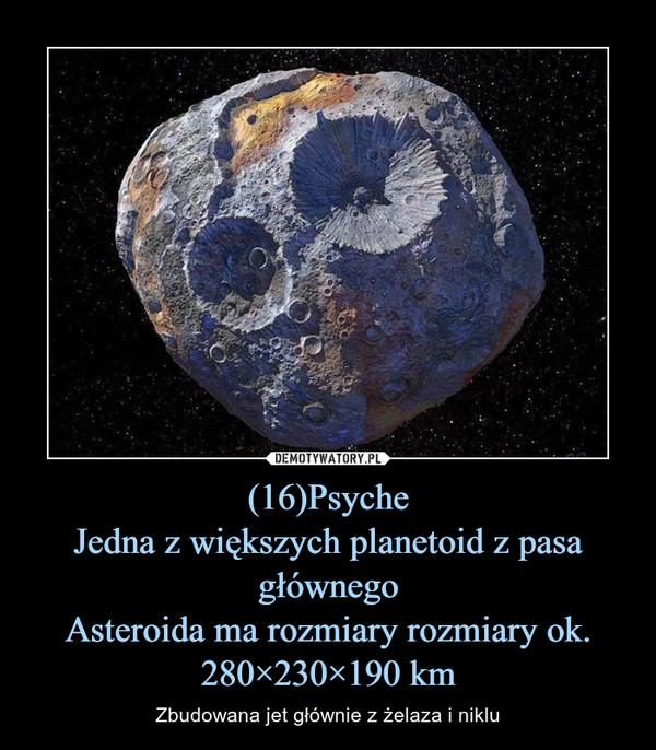 (16)PsycheJedna z większych planetoid z pasa głównegoAsteroida ma rozmiary rozmiary ok. 280×230×190 km – Zbudowana jet głównie z żelaza i niklu