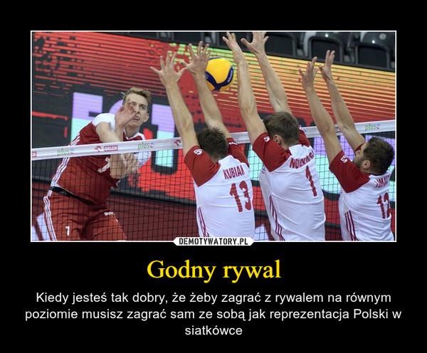 Godny rywal – Kiedy jesteś tak dobry, że żeby zagrać z rywalem na równym poziomie musisz zagrać sam ze sobą jak reprezentacja Polski w siatkówce