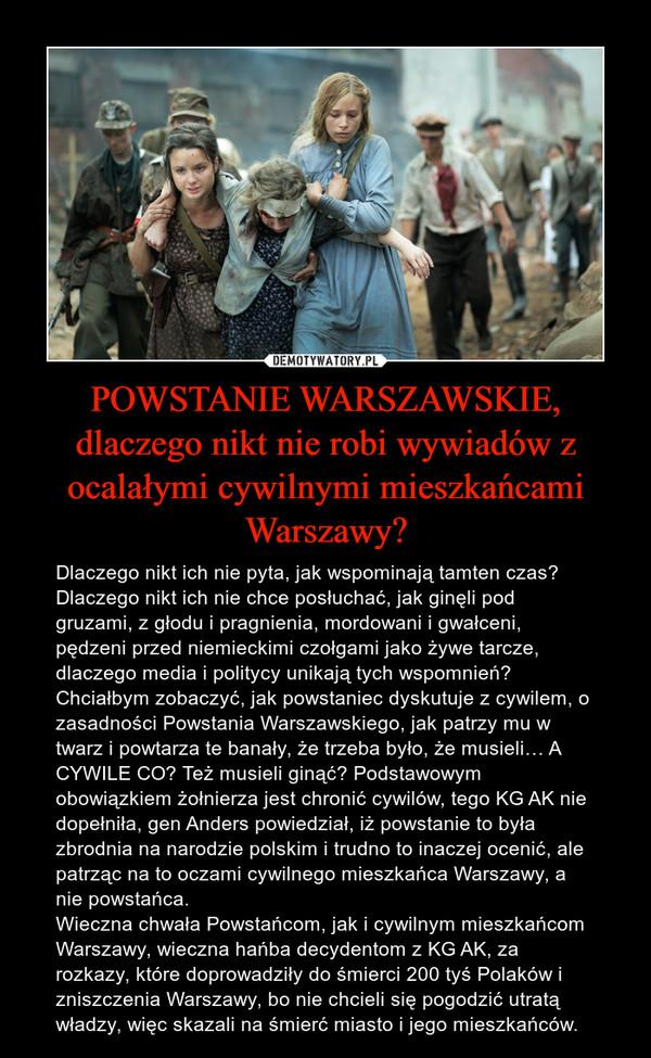 POWSTANIE WARSZAWSKIE, dlaczego nikt nie robi wywiadów z ocalałymi cywilnymi mieszkańcami Warszawy? – Dlaczego nikt ich nie pyta, jak wspominają tamten czas? Dlaczego nikt ich nie chce posłuchać, jak ginęli pod gruzami, z głodu i pragnienia, mordowani i gwałceni, pędzeni przed niemieckimi czołgami jako żywe tarcze, dlaczego media i politycy unikają tych wspomnień? Chciałbym zobaczyć, jak powstaniec dyskutuje z cywilem, o zasadności Powstania Warszawskiego, jak patrzy mu w twarz i powtarza te banały, że trzeba było, że musieli… A CYWILE CO? Też musieli ginąć? Podstawowym obowiązkiem żołnierza jest chronić cywilów, tego KG AK nie dopełniła, gen Anders powiedział, iż powstanie to była zbrodnia na narodzie polskim i trudno to inaczej ocenić, ale patrząc na to oczami cywilnego mieszkańca Warszawy, a nie powstańca.Wieczna chwała Powstańcom, jak i cywilnym mieszkańcom Warszawy, wieczna hańba decydentom z KG AK, za rozkazy, które doprowadziły do śmierci 200 tyś Polaków i zniszczenia Warszawy, bo nie chcieli się pogodzić utratą władzy, więc skazali na śmierć miasto i jego mieszkańców.