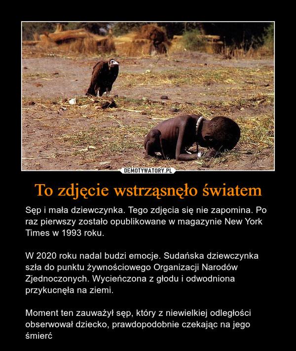 To zdjęcie wstrząsnęło światem – Sęp i mała dziewczynka. Tego zdjęcia się nie zapomina. Po raz pierwszy zostało opublikowane w magazynie New York Times w 1993 roku. W 2020 roku nadal budzi emocje. Sudańska dziewczynka szła do punktu żywnościowego Organizacji Narodów Zjednoczonych. Wycieńczona z głodu i odwodniona przykucnęła na ziemi. Moment ten zauważył sęp, który z niewielkiej odległości obserwował dziecko, prawdopodobnie czekając na jego śmierć
