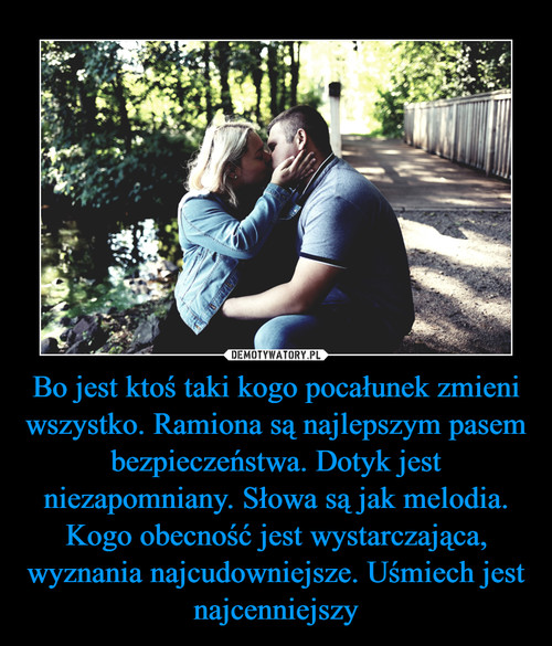 Bo jest ktoś taki kogo pocałunek zmieni wszystko. Ramiona są najlepszym pasem bezpieczeństwa. Dotyk jest niezapomniany. Słowa są jak melodia. Kogo obecność jest wystarczająca, wyznania najcudowniejsze. Uśmiech jest najcenniejszy