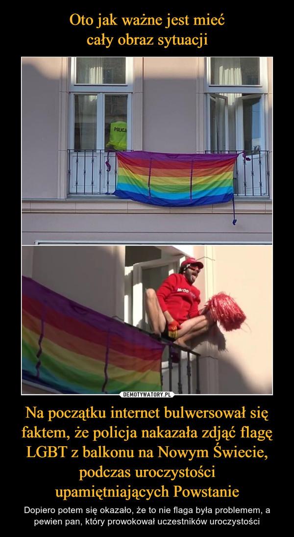 Na początku internet bulwersował się faktem, że policja nakazała zdjąć flagę LGBT z balkonu na Nowym Świecie, podczas uroczystościupamiętniających Powstanie – Dopiero potem się okazało, że to nie flaga była problemem, a pewien pan, który prowokował uczestników uroczystości