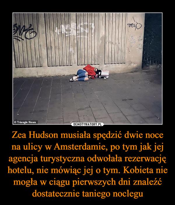 Zea Hudson musiała spędzić dwie noce na ulicy w Amsterdamie, po tym jak jej agencja turystyczna odwołała rezerwację hotelu, nie mówiąc jej o tym. Kobieta nie mogła w ciągu pierwszych dni znaleźć dostatecznie taniego noclegu –