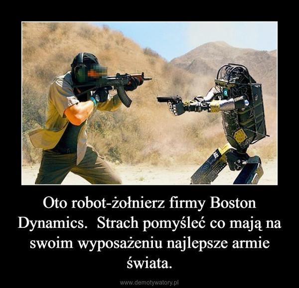 Oto robot-żołnierz firmy Boston Dynamics.  Strach pomyśleć co mają na swoim wyposażeniu najlepsze armie świata. –