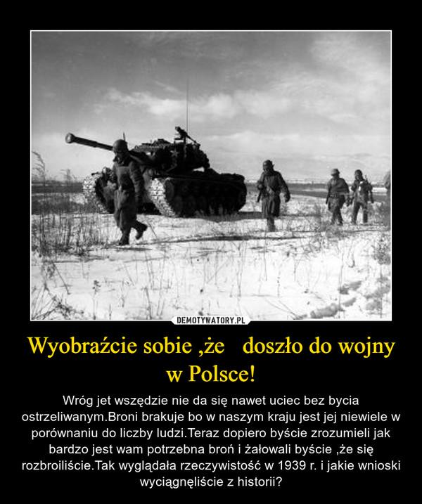 Wyobraźcie sobie ,że   doszło do wojny w Polsce! – Wróg jet wszędzie nie da się nawet uciec bez bycia ostrzeliwanym.Broni brakuje bo w naszym kraju jest jej niewiele w porównaniu do liczby ludzi.Teraz dopiero byście zrozumieli jak bardzo jest wam potrzebna broń i żałowali byście ,że się rozbroiliście.Tak wyglądała rzeczywistość w 1939 r. i jakie wnioski wyciągnęliście z historii?