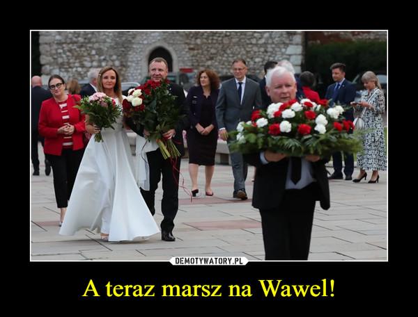 A teraz marsz na Wawel! –