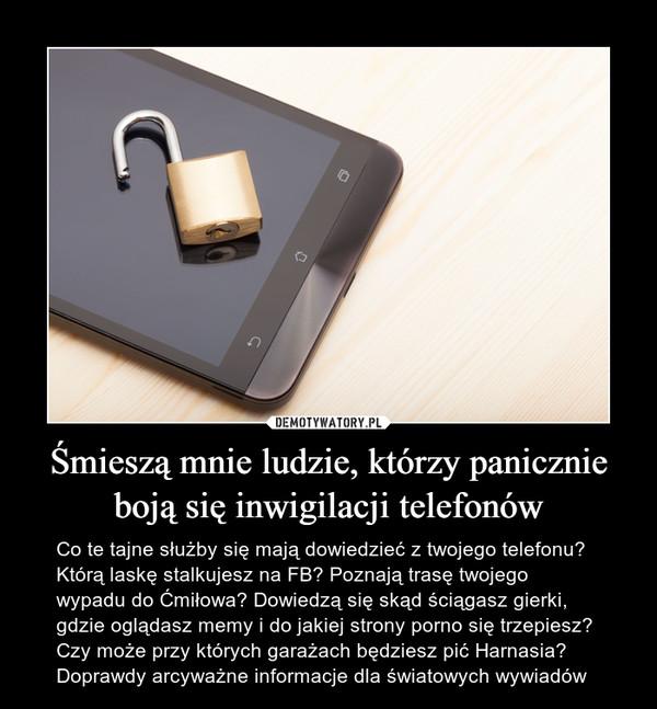 Śmieszą mnie ludzie, którzy panicznie boją się inwigilacji telefonów – Co te tajne służby się mają dowiedzieć z twojego telefonu? Którą laskę stalkujesz na FB? Poznają trasę twojego wypadu do Ćmiłowa? Dowiedzą się skąd ściągasz gierki, gdzie oglądasz memy i do jakiej strony porno się trzepiesz? Czy może przy których garażach będziesz pić Harnasia? Doprawdy arcyważne informacje dla światowych wywiadów