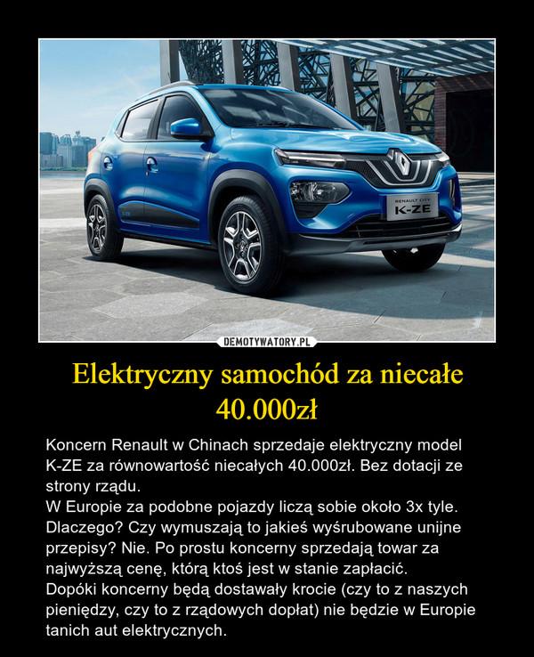 Elektryczny samochód za niecałe 40.000zł – Koncern Renault w Chinach sprzedaje elektryczny model K-ZE za równowartość niecałych 40.000zł. Bez dotacji ze strony rządu.W Europie za podobne pojazdy liczą sobie około 3x tyle. Dlaczego? Czy wymuszają to jakieś wyśrubowane unijne przepisy? Nie. Po prostu koncerny sprzedają towar za najwyższą cenę, którą ktoś jest w stanie zapłacić.Dopóki koncerny będą dostawały krocie (czy to z naszych pieniędzy, czy to z rządowych dopłat) nie będzie w Europie tanich aut elektrycznych.