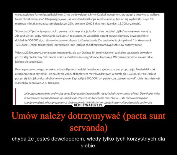 Umów należy dotrzymywać (pacta sunt servanda) – chyba że jesteś deweloperem, wtedy tylko tych korzystnych dla siebie.