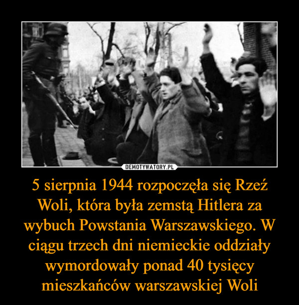 5 sierpnia 1944 rozpoczęła się Rzeź Woli, która była zemstą Hitlera za wybuch Powstania Warszawskiego. W ciągu trzech dni niemieckie oddziały wymordowały ponad 40 tysięcy mieszkańców warszawskiej Woli –