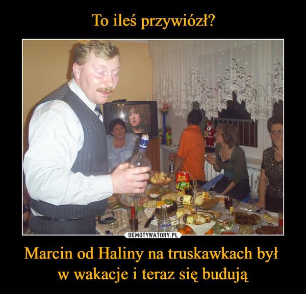 Marcin od Haliny na truskawkach był w wakacje i teraz się budują –