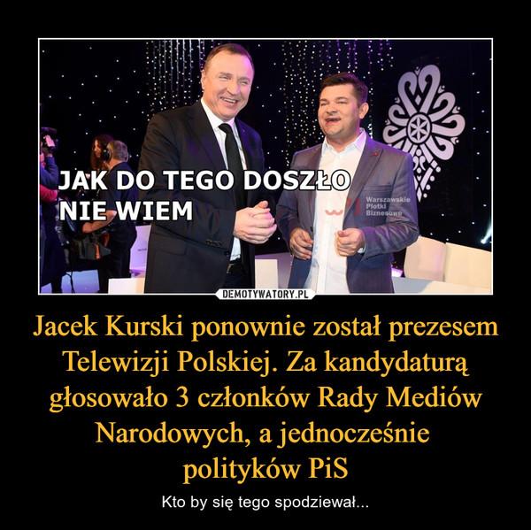 Jacek Kurski ponownie został prezesem Telewizji Polskiej. Za kandydaturą głosowało 3 członków Rady Mediów Narodowych, a jednocześnie polityków PiS – Kto by się tego spodziewał...
