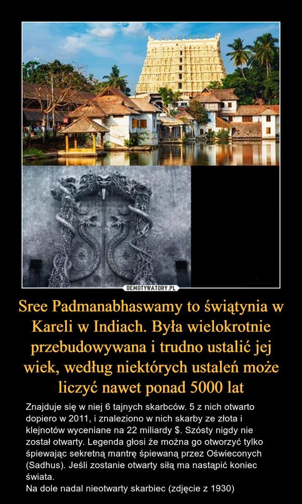 Sree Padmanabhaswamy to świątynia w Kareli w Indiach. Była wielokrotnie przebudowywana i trudno ustalić jej wiek, według niektórych ustaleń może liczyć nawet ponad 5000 lat – Znajduje się w niej 6 tajnych skarbców. 5 z nich otwarto dopiero w 2011, i znaleziono w nich skarby ze złota i klejnotów wyceniane na 22 miliardy $. Szósty nigdy nie został otwarty. Legenda głosi że można go otworzyć tylko śpiewając sekretną mantrę śpiewaną przez Oświeconych (Sadhus). Jeśli zostanie otwarty siłą ma nastąpić koniec świata. Na dole nadal nieotwarty skarbiec (zdjęcie z 1930)