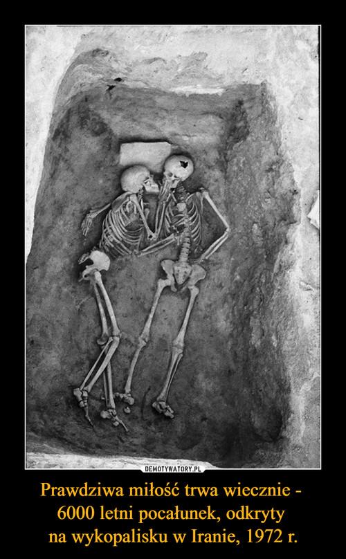 Prawdziwa miłość trwa wiecznie -  6000 letni pocałunek, odkryty  na wykopalisku w Iranie, 1972 r.