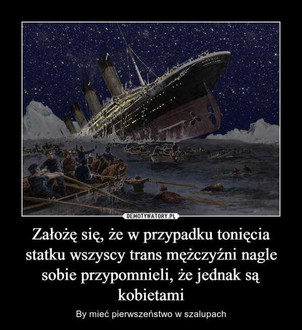 Założę się, że w przypadku tonięcia statku wszyscy trans mężczyźni nagle sobie przypomnieli, że jednak są kobietami – By mieć pierwszeństwo w szalupach